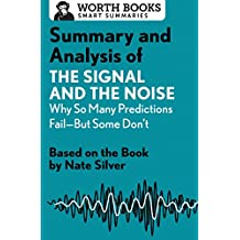 Summary and Analysis of The Signal and the Noise: Why So Many Predictions Fail―but Some Don't: Based on the Book by Nate Silver (Smart Summaries)