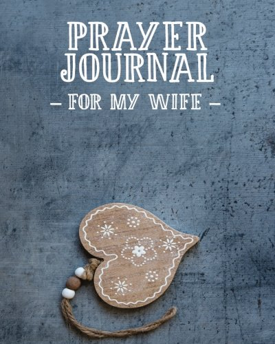 Prayer Journal For My Wife: 3 Month Prayer Notebook For a Husband to Write in  - Talk to God About The Love of Your Life | Gorgeous 8 x 10 Christian ... Praise and Worship Notebook (Prayer Journals) (Praise To The Lord The Almighty Scripture)