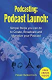 Podcasting: Podcast Launch: Simple Steps you can do to Create, Broadcast and Monetize your Podcast with a FREE EBOOK INSIDE (podcasting 101, podcast, live streaming, broadcasting)