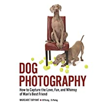 Dog Photography: How to Capture the Love, Fun, and Whimsy of Man's Best Friend