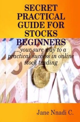 Secret Practical Guide For Stocks Beginners: Your sure way to a practical success in online stock trading