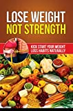 Lose Weight Not Strength: The Weight Loss Solution: Kick Start Your Weight Loss Habits Naturally and Lose Weight For Life