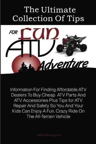 The Ultimate Collection Of Tips For  Fun ATV Adventure: Information For Finding Affordable ATV Dealers To Buy Cheap  ATV Parts And ATV Accessories ... A Fun, Crazy Ride On The All-Terrain Vehicle
