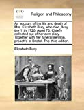 An Account of the Life and Death of Mrs Elizabeth Bury, Who Died, May the 11th 1720 Aged 76 Chiefly Collected Out of Her Own Diary Together with H, Elizabeth Bury, 1171098510