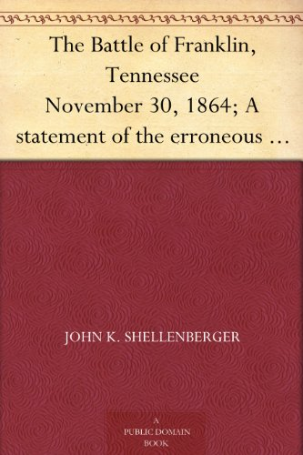 The Battle of Franklin, Tennessee November 30, 1864; A statement of the erroneous claims made by General Schofield, and an exposition of the blunder which opened the battle