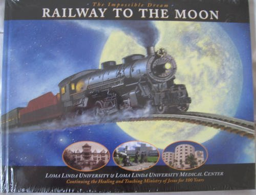 The Impossible Dream: Railway to the Moon; Loma Linda University & Loma Linda University Medical Cen