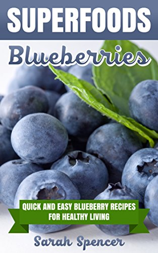 SUPERFOODS: Blueberries: Quick and Easy Blueberry Recipes for Healthy Living by [Spencer, Sarah]