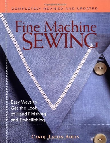 Fine Machine Sewing: Easy Ways to Get the Look of Hand Finishing and Embellishing by Carol Ahles (4-Sep-2003) Paperback (Fine Machine Sewing)
