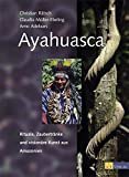 Ayahuasca: Rituale, Zaubertränke und visionäre Kunst aus Amazonien