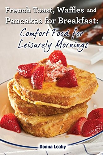 French Toast, Waffles and Pancakes for Breakfast: Comfort Food for Leisurely Mornings: A Chef's Guide to Breakfast with