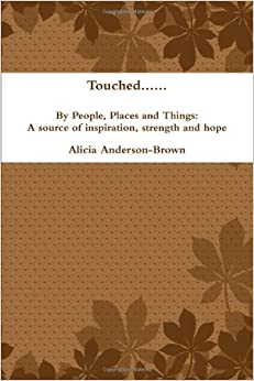Touched. . . . . .By People, Places and Things: A source of inspiration, strength and hope