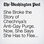 She Broke the Story of Chechnya's Anti-Gay Purge. Now, She Says She Has to Flee Russia. | Adam Taylor