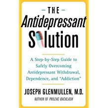 """The Antidepressant Solution: A Step-by-Step Guide to Safely Overcoming Antidepressant Withdrawal, Dependence, and """"Addiction"""""""