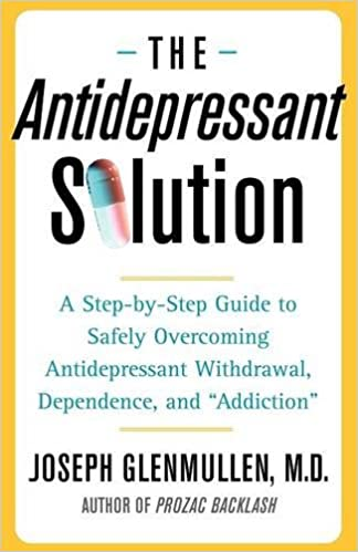 "The Antidepressant Solution: A Step-by-Step Guide to Safely Overcoming Antidepressant Withdrawal, Dependence, and ""Addiction"""