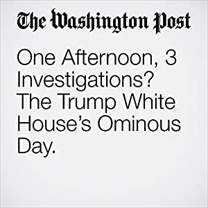 One Afternoon, 3 Investigations? The Trump White House's Ominous Day.