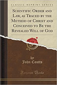 Scientific Order and Law, as Traced by the Method of Christ and Conceived to Be the Revealed Will of God (Classic Reprint)