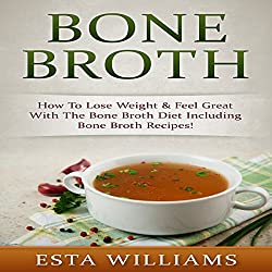 Bone Broth: How to Lose Weight & Feel Great with the Bone Broth Diet