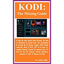 KODI: The Missing Guide: A Step By Step Guide With Pictures On How To Download & Install Kodi, The Installation & Setting Up Of Mouse Toggle, VPN, FireDL, Add-ons, Area 51 IPTV, SET TV & How To...