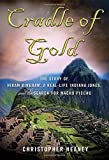 Cradle of Gold: The Story of Hiram Bingham, the Real Indiana Jones, and the Search of Machu Picchu