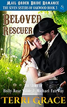 Beloved Rescuer: The Story of Holly Rose Wilde and Michael Fairway: Mail Order Bride Romance (The Seven Sisters Of Oakwood Book 3) by [Grace, Terri, Read, Pure]