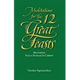 Meditations for the Twelve Great Feasts: Becoming Fully Human in Christ (Meditations Series)
