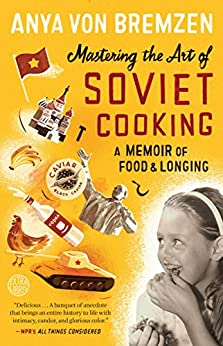 Mastering the Art of Soviet Cooking: A Memoir of Food and Longing by [Von Bremzen, Anya]