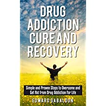 Drug Addiction Cure and Recovery: Simple and Proven Steps to Overcome and Get Rid from Drug Addiction for Life (drug addition cure, drugs, drugs inc, drugs and society)