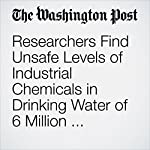 Researchers Find Unsafe Levels of Industrial Chemicals in Drinking Water of 6 Million Americans | Brady Dennis