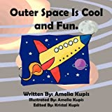 Outer Space Is Cool and Fun, Amelia Kupis, 1456815474