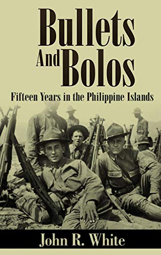 Bullets and Bolos (Annotated): Fifteen Years in the Philippine Islands by [John R. White]