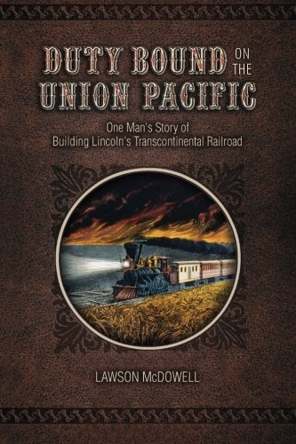 Duty Bound on the Union Pacific: One Man's Story of Building Lincoln's Transcontinental - Union Building Railroad Pacific