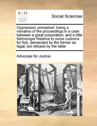 Oppression unmasked: being a narrative of the proceedings in a case between a great corporation, and a little fishmonger Relative to some customs for ... former as legal, but refused by the latter pdf epub