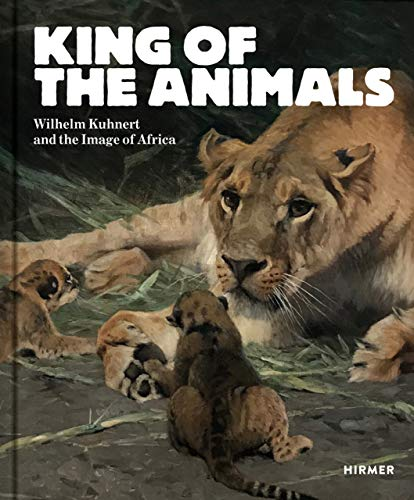 King of the Animals: Wilhelm Kuhnert and the Image of Africa por Philipp Demandt