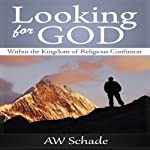 Looking for God within the Kingdom of Religious Confusion | A. W. Schade