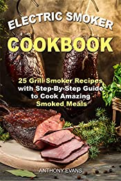 Electric Smoker Cookbook: 25 Grill Smoker Recipes with Step-By-Step Guide to Cook Amazing Smoked Meals