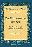 Die Kampfmittel zur See: Schiffe, Fahrzeuge, Waffen, Hafensperren (Classic Reprint) (German Edition)