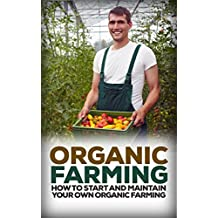 Organic Farming: How to Start and Maintain Your Own Organic Farm (Organic, Organic Farm, Organic Cultivation, Organic Gardening, Organic Vegetable)