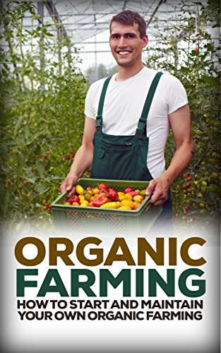 (Organic Farming: How to Start and Maintain Your Own Organic Farm (Organic, Organic Farm, Organic Cultivation, Organic Gardening, Organic Vegetable))