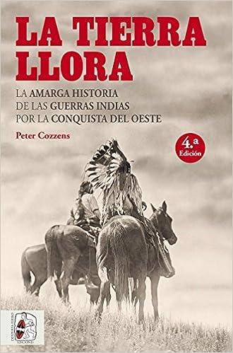 La Tierra Llora. La Amarga Historia De Las Guerras Indias Por La Conquista Del Oeste por Peter Cozzens epub