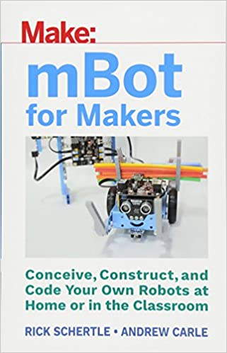 mBot for Makers: Conceive, Construct, and Code Your Own Robots at