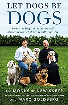 Let Dogs Be Dogs: Understanding Canine Nature and Mastering the Art of Living with Your Dog by [Skete, The Monks of New, Goldberg, Marc]