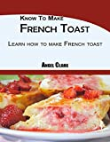Know To Make French Toast: Learn how to make French toast