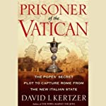 Prisoner of the Vatican: The Popes' Secret Plot to Capture Rome from the New Italian State | David I. Kertzer