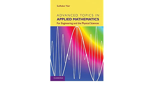 Advanced Topics In Applied Mathematics For Engineering And The Physical Sciences Nair Sudhakar 9781107006201 Amazon Com Books