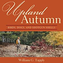 Upland Autumn: Birds, Dogs, and Shotgun Shells Audiobook by William G. Tapply Narrated by Clay Teunis