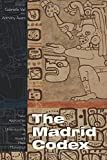 The Madrid Codex: New Approaches to Understanding an Ancient Maya Manuscript (Mesoamerican Worlds)