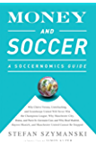 Money and Soccer: A Soccernomics Guide: Why Chievo Verona, Unterhaching, and Scunthorpe United Will Never Win the Champions League, Why Manchester City, ... and Manchester United Cannot Be Stopped