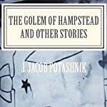 The Golem of Hampstead and Other Stories | J. Jacob Potashnik