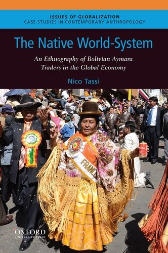 The Native World-System: An Ethnography of Bolivian Aymara Traders in the Global Economy (Issues of Globalization:Case Studies in Contemporary Anthropology)