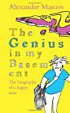 The Genius in my Basement: Written by Alexander Masters, 2011 Edition, Publisher: Fourth Estate [Hardcover]